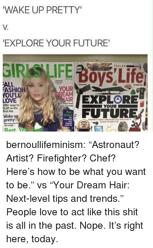 """nair: WAKE UP PRETTY  V.  EXPLORE YOUR FUTURE  NO  ALL  ASHION  OU'LL  LOVE  YOUR  NAIR  ext level  İtps & trends  100+ ways to  SLAY on the  first day  YOUR  Bye,  drama  FUTURER  Wake u  pretty!  Becane  are routh.  35 bernoullifeminism: """"Astronaut? Artist? Firefighter? Chef? Here's how to be what you want to be."""" vs """"Your Dream Hair: Next-level tips and trends.""""  People love to act like this shit is all in the past. Nope. It's right here, today."""