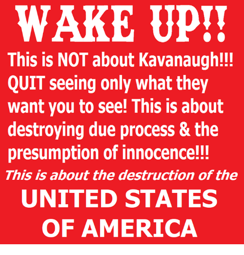 America, Memes, and United: WAKE UP!!  This is NOT about Kavanaugh!!  QUIT seeing only what they  want you to see! This is about  destroying due process & the  presumption of innocence!!!  This is about the destruction of the  UNITED STATES  OF AMERICA