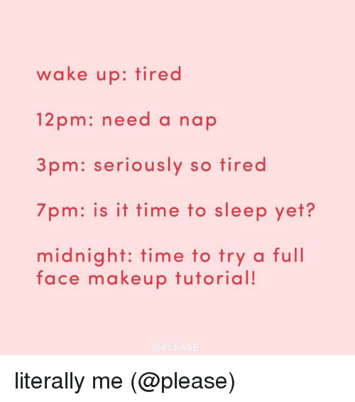 makeup tutorials: wake up: tired  12 pm: need a nap  3 pm: seriously so tired  7pm: is it time to sleep yet?  midnight: time to try a full  face makeup tutorial!  PLEASE literally me (@please)