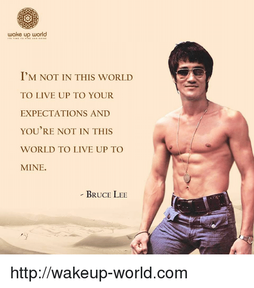 Bruce Lee: wake up world  I'M NOT IN THIS WORLD  TO LIVE UP TO YOUR  EXPECTATIONS AND  YOU'RE NOT IN THIS  WORLD TO LIVE UP TO  MINE.  BRUCE LEE http://wakeup-world.com