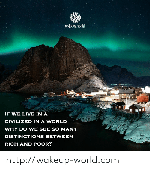 In A World: wake up world  ITS TIME TO ISE AND SHINE  IF WE LIVE IN A  CIVILIZED IN A WORLD  WHY DO WE SEE SO MANY  DISTINCTIONS BETWEEN  RICH AND POOR? http://wakeup-world.com