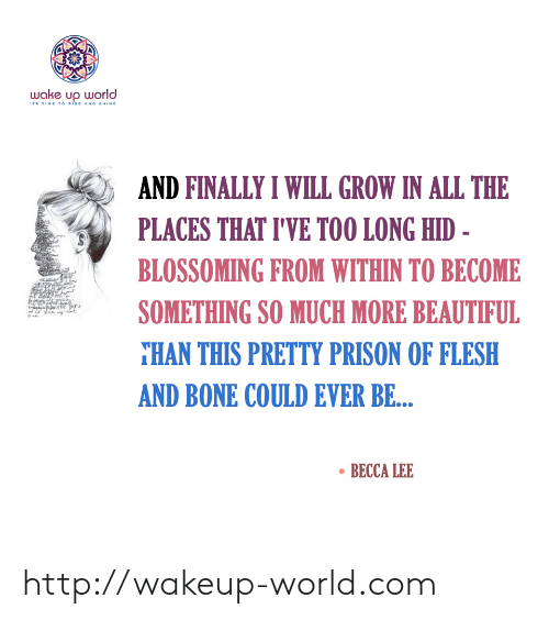 Rise And Shine: wake up world  ITS TIME TO RISE AND SHINE  AND FINALLY I WILL GROW IN ALL THE  PLACES THAT I'VE TOO LONG HID -  BLOSSOMING FROM WITHIN TO BECOME  SOMETHING SO MUCH MORE BEAUTIFUL  THAN THIS PRETTY PRISON OF FLESH  AND BONE COULD EVER BE...  BECCA LEE http://wakeup-world.com