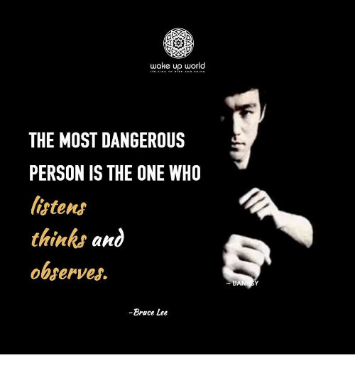 Bruce Lee: wake up world  THE MOST DANGEROUS  PERSON IS THE ONE WHO  listens  thinks and  observes  -Bruce Lee