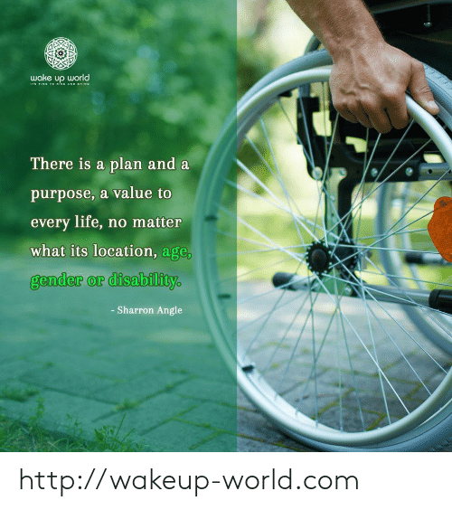 Life No: wake up world  TIME TOo sE AND SHINE  There is a plan and a  purpose, a value to  every life, no matter  what its location, age,  gender or disability  - Sharron Angle http://wakeup-world.com