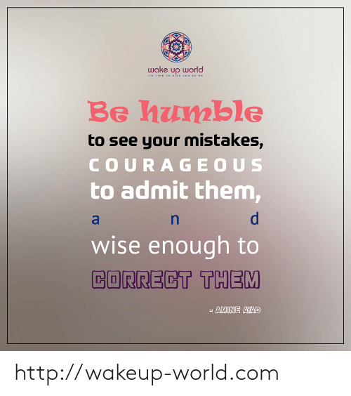 Rise And Shine: wake up world  TS TIME TO RISE AND SHINE  Be humble  to see your mistakes,  COURAGEOUS  to admit them,  wise enough to  CORRECT THEM  AMINE AYAD http://wakeup-world.com