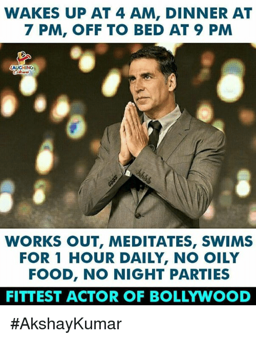 Food, Bollywood, and Indianpeoplefacebook: WAKES UP AT 4 AM, DINNER AT  7 PM, OFF TO BED AT 9 PM  AUGHINO  WORKS OUT, MEDITATES, SWIMS  FOR 1 HOUR DAILY, NO OILY  FOOD, NO NIGHT PARTIES  FITTEST ACTOR OF BOLLYWOOD #AkshayKumar