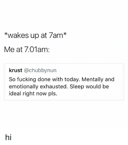 Fucking, Today, and Sleep: *wakes up at 7am*  Me at 7.01am:  krust @chubbynun  So fucking done with today. Mentally and  emotionally exhausted. Sleep would be  ideal right now pls. hi
