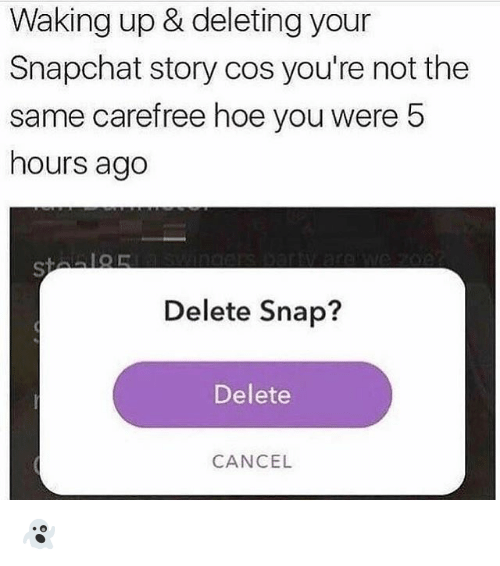 Hoe, Memes, and Snapchat: Waking up & deleting your  Snapchat story cos you're not the  same carefree hoe you were 5  hours ago  Delete Snap?  Delete  CANCEL 👻