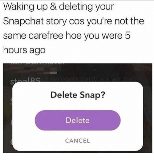 Hoe, Snapchat, and Girl Memes: Waking up & deleting your  Snapchat story cos you're not the  same carefree hoe you were!5  hours ago  Delete Snap?  Delete  CANCEL