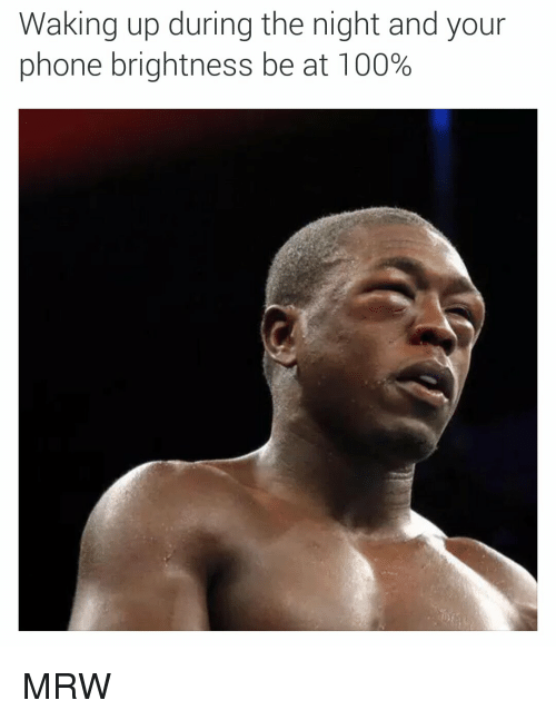 Phone: Waking up during the night and your  phone brightness be at 100% MRW