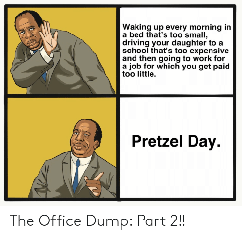 going to work: Waking up every morning in  a bed that's too small,  driving your daughter to a  school that's too expensive  and then going to work for  a job for which you get paid  too little.  Pretzel Day The Office Dump: Part 2!!