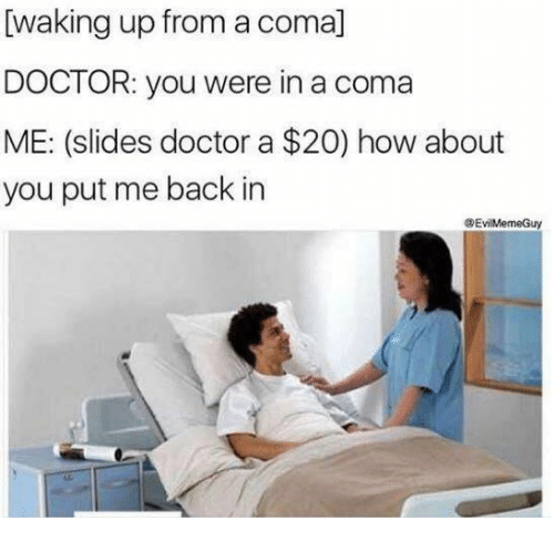 Doctor, Humans of Tumblr, and Back: [waking up from a coma]  DOCTOR: you were in a coma  ME: (slides doctor a $20) how about  you put me back in  EviMemeGuy