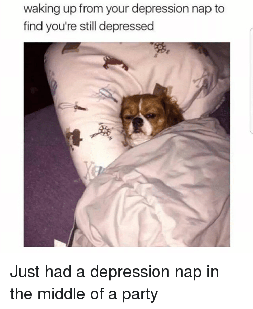 Memes, Party, and Depression: waking up from your depression nap to  find you're still depressed Just had a depression nap in the middle of a party