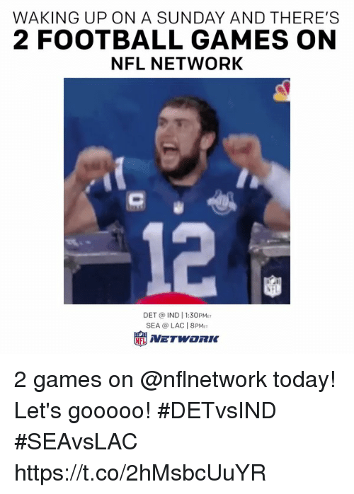 indded: WAKING UP ON A SUNDAY AND THERE'S  2 FOOTBALL GAMES ON  NFL NETWORK  12  DET @ IND 1:30PM  SEA @ LAC 8PM 2 games on @nflnetwork today!  Let's gooooo! #DETvsIND #SEAvsLAC https://t.co/2hMsbcUuYR