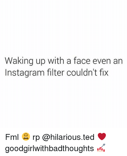 instagram filter: Waking up with a face even an  Instagram filter couldn't fix Fml 😩 rp @hilarious.ted ❤️ goodgirlwithbadthoughts 💅🏻