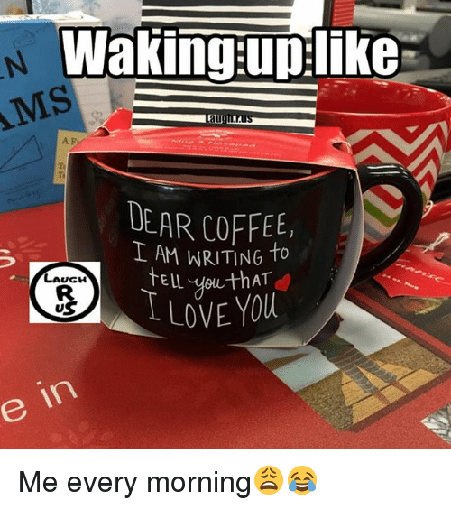 Memes, Coffee, and 🤖: waking:uplike  MS  A F  Ti  DEAR COFFEE,  I AM WRITING To  LAUGH  US  LLOVE YOU  e in Me every morning😩😂