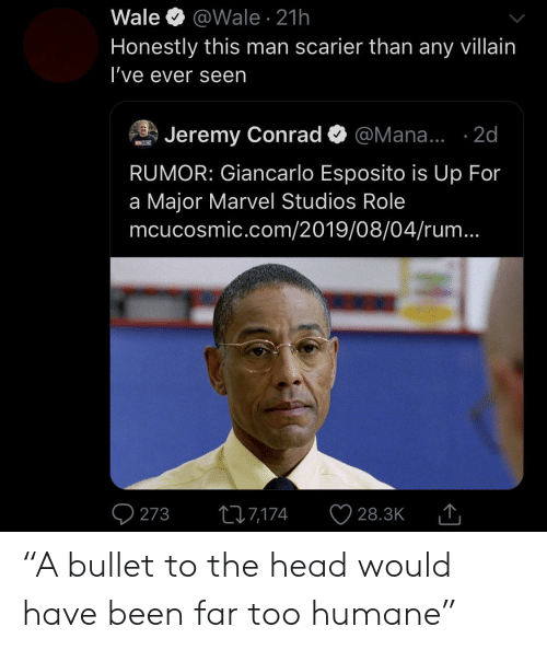 "Bullet: Wale  @Wale 21h  Honestly this man scarier than any villain  I've ever seen  Jeremy Conrad  @Mana... .2d  MOSM  RUMOR: Giancarlo Esposito is Up For  a Major Marvel Studios Role  mcucosmic.com/2019/08/04/rum...  273  217,174  28.3K ""A bullet to the head would have been far too humane"""