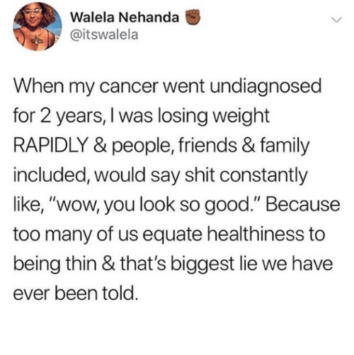 "Family, Friends, and Wow: Walela Nehanda  @itswalela  When my cancer went undiagnosed  for 2 years, I was losing weight  RAPIDLY & people, friends & family  included, would say shit constantly  like, ""wow, you look so good."" Because  too many of us equate healthiness to  being thin & that's biggest lie we have  ever been told"