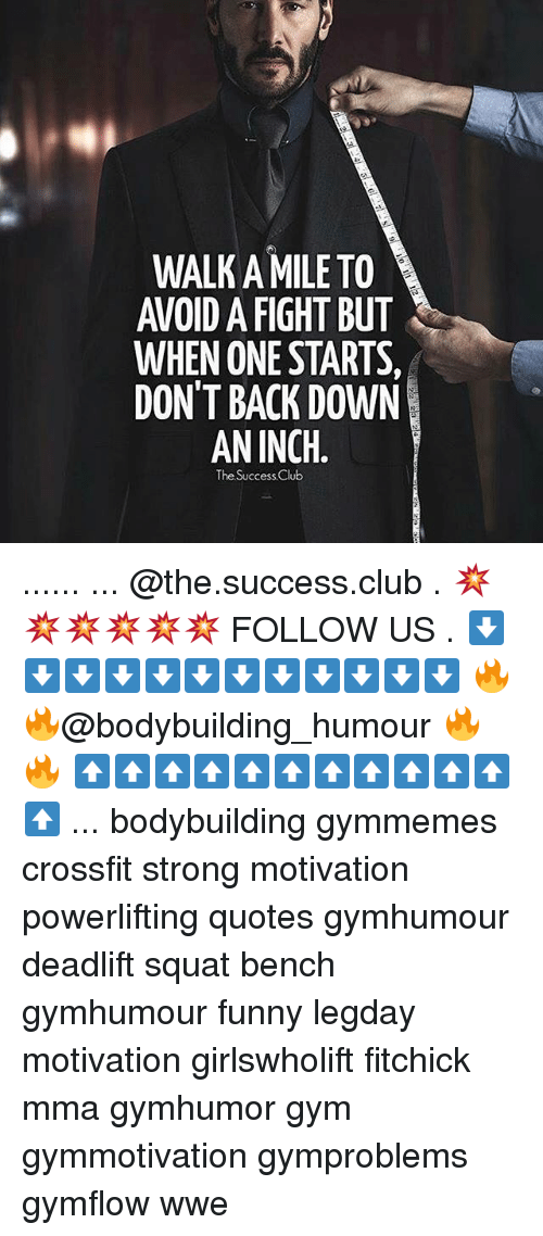 Memes, 🤖, and Inch: WALK A MILE TO  WHEN ONE STARTS,  DONT BACK DOWN  AN INCH  The Success Club ...... ... @the.success.club . 💥💥💥💥💥💥 FOLLOW US . ⬇️⬇️⬇️⬇️⬇️⬇️⬇️⬇️⬇️⬇️⬇️⬇️ 🔥🔥@bodybuilding_humour 🔥🔥 ⬆️⬆️⬆️⬆️⬆️⬆️⬆️⬆️⬆️⬆️⬆️⬆️ ... bodybuilding gymmemes crossfit strong motivation powerlifting quotes gymhumour deadlift squat bench gymhumour funny legday motivation girlswholift fitchick mma gymhumor gym gymmotivation gymproblems gymflow wwe