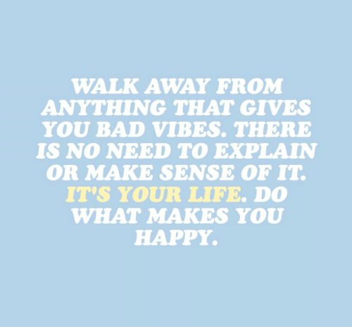 vibes: WALK AWAY FROM  ANYTHING THAT GIVES  YOU BAD VIBES. THERE  IS NO NEED TO EXPLAIN  OR MAKE SENSE OF IT  IT'S YOUR LIFE. D0  WHAT MAKES YOU  HAPPY.