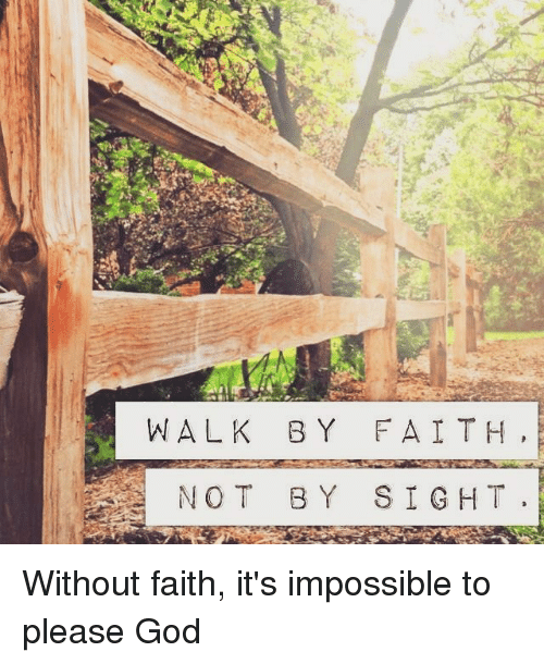God, Memes, and Faith: WALK BY FAITH,  NOT BY SIGHT. Without faith, it's impossible to please God