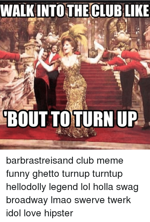 Club Meme: WALK INTO  THE CLUBLIKE  BOUT TO TURN UP barbrastreisand club meme funny ghetto turnup turntup hellodolly legend lol holla swag broadway lmao swerve twerk idol love hipster