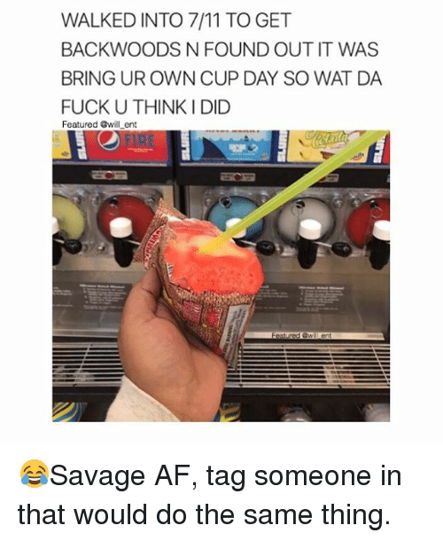 7/11, Af, and Memes: WALKED INTO 7/11 TO GET  BACKWOODS N FOUND OUT IT WAS  BRING UR OWN CUP DAY SO WAT DA  FUCK U THINK I DID  Featured @will ent 😂Savage AF, tag someone in that would do the same thing.