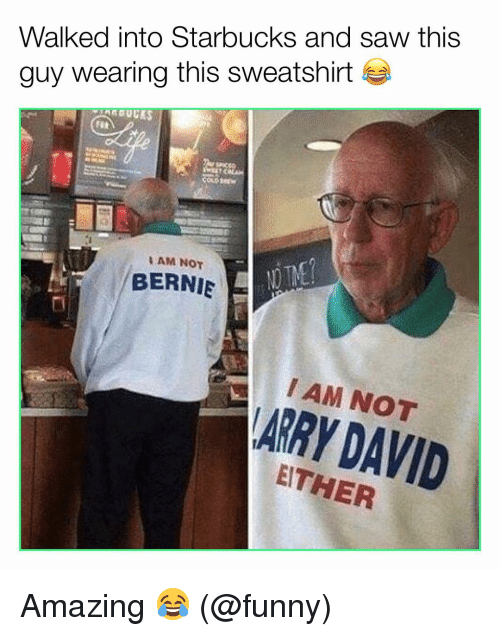 Funny, Memes, and Saw: Walked into Starbucks and saw this  guy wearing this sweatshirt  AM NOT  BERNIE  I AM NOT  ARRY DAVID  ITHER Amazing 😂 (@funny)