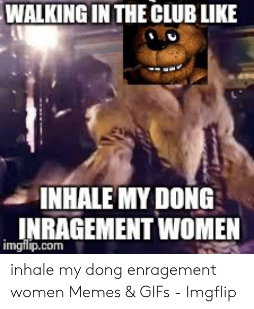 Inhale My: WALKING IN THE CLUB LIKE  INHALE MY DONG  INRAGEMENT WOMEN  imgflip.com inhale my dong enragement women Memes & GIFs - Imgflip