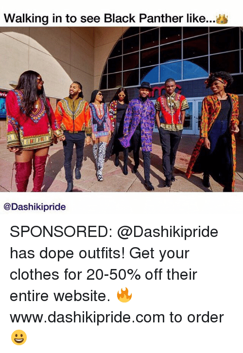 Clothes, Dope, and Memes: Walking in to see Black Panther like..  imy  @Dashikipride SPONSORED: @Dashikipride has dope outfits! Get your clothes for 20-50% off their entire website. 🔥www.dashikipride.com to order 😀