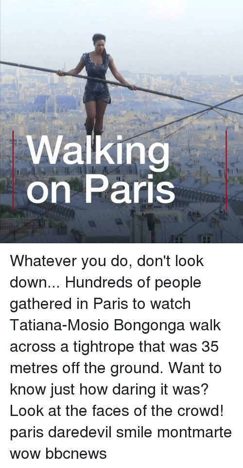 dont look down: Walking  on Paris Whatever you do, don't look down... Hundreds of people gathered in Paris to watch Tatiana-Mosio Bongonga walk across a tightrope that was 35 metres off the ground. Want to know just how daring it was? Look at the faces of the crowd! paris daredevil smile montmarte wow bbcnews