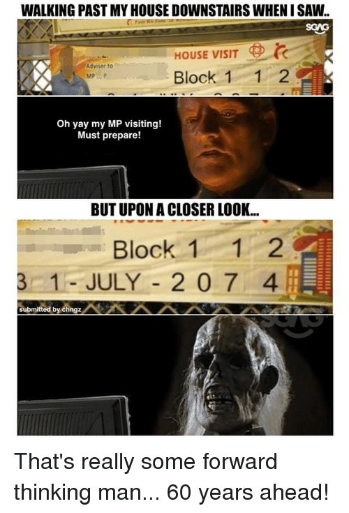 Memes, My House, and Saw: WALKING PAST MY HOUSE DOWNSTAIRS WHEN I SAW..  SGAG  HOUSE VISIT  Adviser to  Block 11 2  Oh yay my MP visiting!  Must prepare!  BUT UPON A CLOSER LOOK...  Block 11 2  OC  3 1- JULY -2 0 7 4  submitted by chngz That's really some forward thinking man... 60 years ahead!