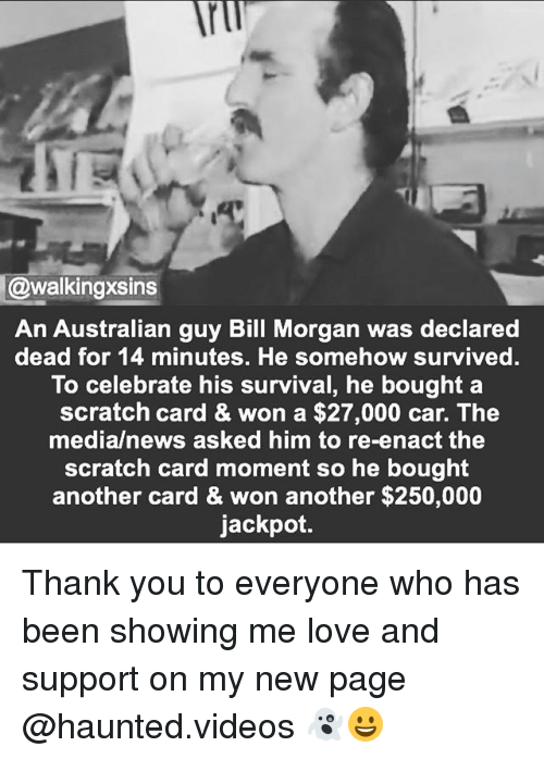 Love, Memes, and News: @walking Xsins  An Australian guy Bill Morgan was declared  dead for 14 minutes. He somehow survived.  To celebrate his survival, he bought a  scratch card & won a $27,000 car. The  media/news asked him to re-enact the  scratch card moment so he bought  another card & won another $250,000  jackpot. Thank you to everyone who has been showing me love and support on my new page @haunted.videos 👻😀