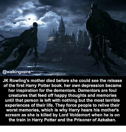 harry potter book: @walkingxsins.  JK Rowling's mother died before she could see the release  of the first Harry Potter book. her own depression became  her inspiration for the dementors. Dementors are foul  creatures that feed off happy thoughts and memories  until that person is left with nothing but the most terrible  experiences of their life. They force people to relive their  worst memories, which is why Harry hears his mothers  scream as she is killed by Lord Voldemort when he is on  the train in Harry Potter and the Prisoner of Azkaban.