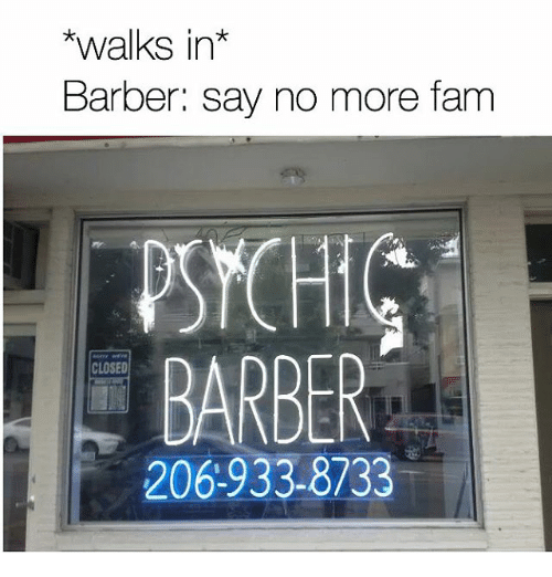 Barber, Fam, and Girl Memes: walks in  Barber: say no more fam  PSYCHIC  BARBER  CLOSED  206-933-8733