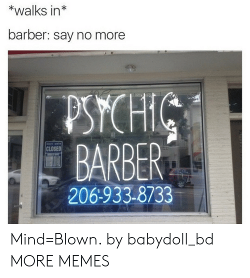 mind blown: *walks in*  barber: say no more  PSYCH  BARBER  206-933-8733  CLOSED Mind=Blown. by babydoll_bd MORE MEMES
