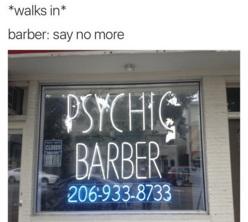 Say No More: *walks in*  barber: say no more  PSYCHIC  BARBER  CLOSED  206-933-8733