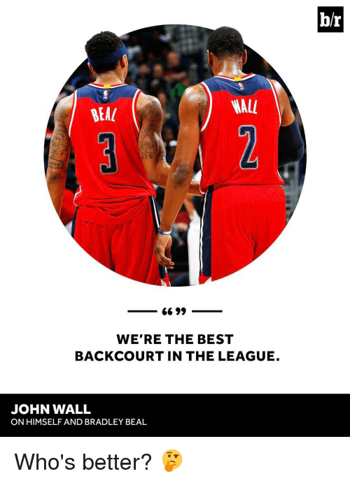 bradley beal: WALL  BEAL  6699  WERE THE BEST  BACKCOURT IN THE LEAGUE.  JOHN WALL  ON HIMSELF AND BRADLEY BEAL  b/r Who's better? 🤔