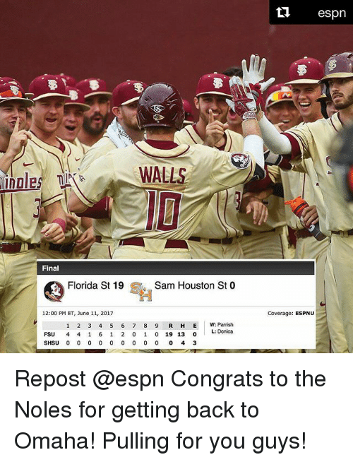 Espn, Memes, and Florida: WALLS  Fina  Florida St 19  S Sam Houston St  O  12:00 PM ET, June 11, 2017  1 2 3 4 5 6 7 8 9 R H E W: Parrish  L: Donica  FSU  4 4 1 6 1 2 0 1 0 19 13  0  SHSU 0 0 0 0 0 0 0 0 0 0 4 3  ta espn  Coverage: ESPNU Repost @espn Congrats to the Noles for getting back to Omaha! Pulling for you guys!