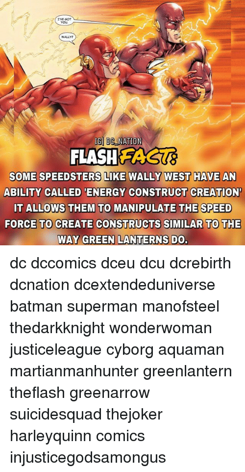 Memes, 🤖, and Cyborg: WALLY  IG DC NATION  FLASHEAGUE  SOME SPEEDSTERS LIKE WALLY WEST HAVE AN  ABILITY CALLED ENERGY CONSTRUCT CREATION  IT ALLOWS THEM TO MANIPULATE THE SPEED  FORCE TO CREATE CONSTRUCTS SIMILAR TO THE  WAY GREEN LANTERNS DO. dc dccomics dceu dcu dcrebirth dcnation dcextendeduniverse batman superman manofsteel thedarkknight wonderwoman justiceleague cyborg aquaman martianmanhunter greenlantern theflash greenarrow suicidesquad thejoker harleyquinn comics injusticegodsamongus