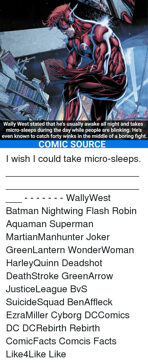 winking: Wally West stated that he's usually awake all night and takes  micro-sleeps during the day while people are blinking. He's  even known to catch forty winks in the middle of a boring fight.  COMIC SOURCE I wish I could take micro-sleeps. _____________________________________________________ - - - - - - - WallyWest Batman Nightwing Flash Robin Aquaman Superman MartianManhunter Joker GreenLantern WonderWoman HarleyQuinn Deadshot DeathStroke GreenArrow JusticeLeague BvS SuicideSquad BenAffleck EzraMiller Cyborg DCComics DC DCRebirth Rebirth ComicFacts Comcis Facts Like4Like Like