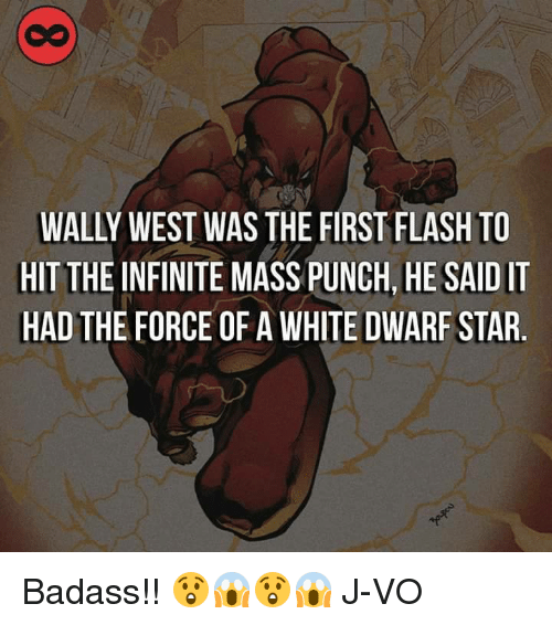 Memes, Badass, and 🤖: WALLY WEST WAS THE FIRST FLASH TO  HIT THEINFINITE .HE SAIDIT  MASSPUNCH, HAD THE FORCE OF A WHITE DWARF STAR Badass!! 😲😱😲😱 《J-VO》