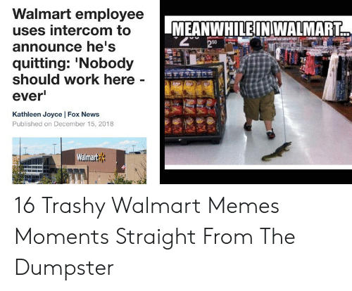 Meanwhile In Walmart: Walmart employee  uses intercom to  MEANWHILE IN WALMART  2 50  announce he's  quitting: 'Nobody  should work here -  ever  Kathleen Joyce | Fox News  Published on December 15, 2018  Walmart 16 Trashy Walmart Memes  Moments Straight From The Dumpster