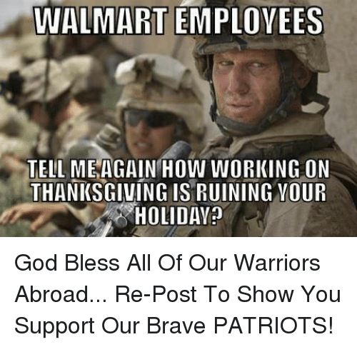 Tell Me Again: WALMART EMPLOYEES  TELL ME AGAIN HOW WORKING ON  THANKSGIVING ISRUINING YOUR  HOLIDAY? God Bless All Of Our Warriors Abroad... Re-Post To Show You Support Our Brave PATRIOTS!