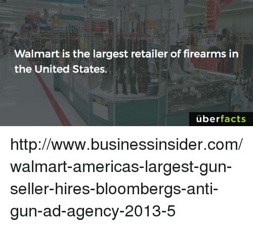 Uber Facts: Walmart is the largest retailer of firearms in  the United States.  uber  facts http://www.businessinsider.com/walmart-americas-largest-gun-seller-hires-bloombergs-anti-gun-ad-agency-2013-5