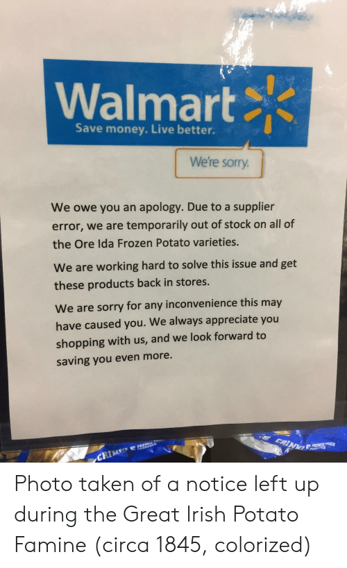 Out Of Stock: Walmart  Save money. Live better.  We're sorry  We owe you an apology. Due to a supplier  error, we are temporarily out of stock on all of  the Ore Ida Frozen Potato varieties.  We are working hard to solve this issue and get  these products back in stores.  We are sorry for any inconvenience this may  have caused you. We always appreciate you  shopping with us, and we look forward to  saving you even more. Photo taken of a notice left up during the Great Irish Potato Famine (circa 1845, colorized)