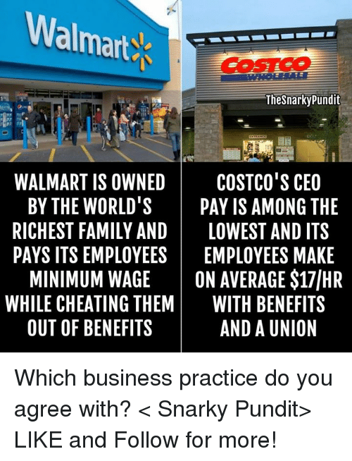 Cheating, Family, and Memes: Walmarts  Thesnarky pundit  WALMART IS OWNED  COSTCO'S CEO  BY THE WORLD  PAY IS AMONG THE  RICHEST FAMILY AND  LOWEST AND ITS  PAYS ITS EMPLOYEES  EMPLOYEES MAKE  MINIMUM WAGE  ON AVERAGE S17IHR  WHILE CHEATING THEM  WITH BENEFITS  OUT OF BENEFITS  AND A UNION Which business practice do you agree with? < Snarky Pundit> LIKE and Follow for more!