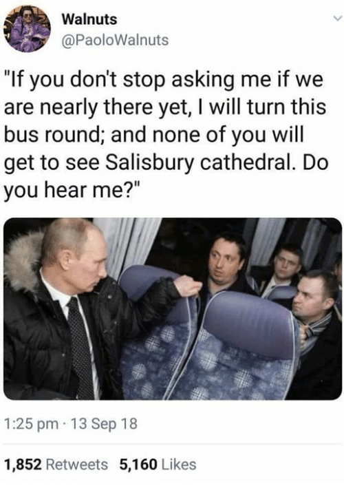 "Memes, Asking, and 🤖: Walnuts  @PaoloWalnuts  ""If you don't stop asking me if we  are nearly there yet, I will turn this  bus round; and none of you will  get to see Salisbury cathedral. Do  you hear me?""  1:25 pm 13 Sep 18  1,852 Retweets 5,160 Likes"