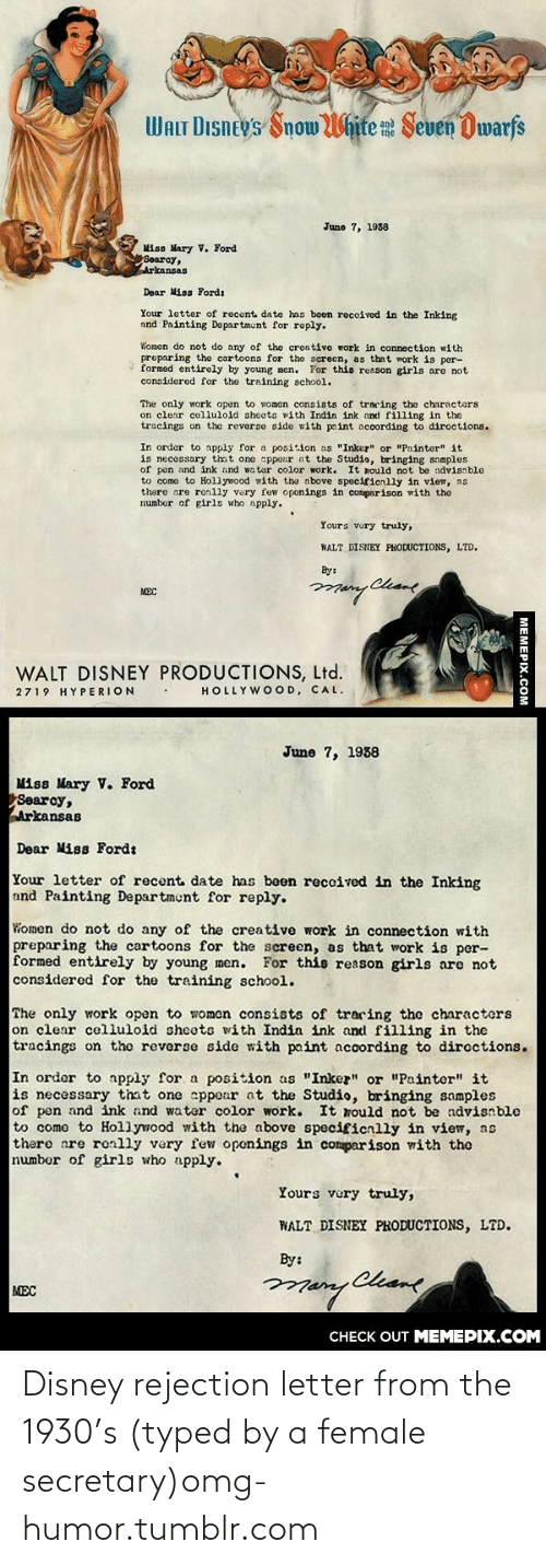 """Tracing: WALT DIsney's Snow White Seven Dwarfs  June 7, 1938  Miss Mary V. Ford  Searcy,  Arkansas  Dear Miss Fordt  Your letter of recent date has boen recoived in the Inking  and Painting Departmunt for reply.  Women do not do any of the creative work in connection with  preparing the cartoons for the screcn, as that work is per-  formed entirely by young men. For this reason girls are not  considered for the training school.  The only work open to women consists of tracing the characters  on clear celluloid sheots with Indin ink and filling in the  tracings on the reverse sido with paint according to diroctions.  In order to apply for a position as """"Inkez"""" or """"Painter"""" it  is necessary that one appour ot the Studio, bringing somples  of pen and ink and water color work. It mould not be advisnble  to como to Hollywood with the above specificnlly in view, ns  there are ronlly very few openings in comparison with the  numbor of girls who npply.  Yours vury truly,  WALT DISNEY PHODUCTIONS, LTD.  By:  Chame  MEC  WALT DISNEY PRODUCTIONS, Ltd.  HOLLYWOOD, CAL.  2719 HYPERION  June 7, 1938  Miss Mary V. Ford  Searcy,  Arkansas  Dear Miss Ford:  Your letter of recent date has been reccived in the Inking  and Painting Department for reply.  Women do not do any of the creative work in connection with  preparing the cartoons for the screen, as that work is per-  formed entirely by young men. For this reason girls are not  considered for the training school.  The only work open to women consists of traring the characters  on clear celluloid sheets with India ink and filling in the  tracings on the reverse side with paint according to dircctions.  In order to apply for a position as """"Inkez"""" or """"Painter"""" it  is necessary that one sppear at the Studio, bringing samples  of pen and ink and water color work.  to come to Hollywood with the above specificnlly in view, as  there are ronlly very few openings in comparison with the  number of girls who apply.  It rould not be advisnbl"""