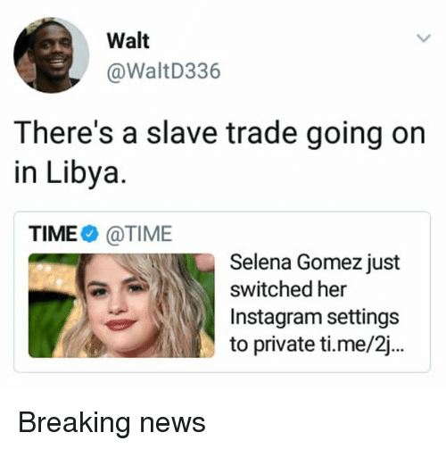 Instagram, Memes, and News: Walt  @WaltD336  There's a slave trade going oin  in Libya  TIME@TIME  Selena Gomez just  switched her  Instagram settings  to private ti.me/2j.. Breaking news